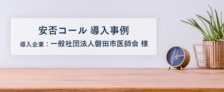 安否確認メールによって、災害時も磐田市医師会の団結の意識を高めたい